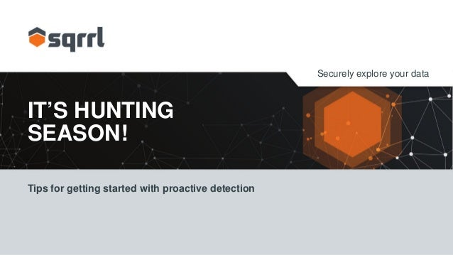 Securely explore your data IT'S HUNTING SEASON! Tips for getting started with proactive detection