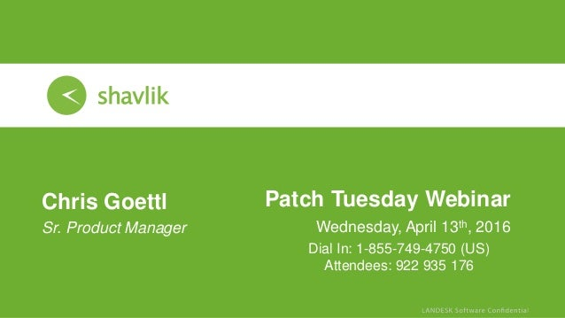 Patch Tuesday Webinar Wednesday, April 13th, 2016 Chris Goettl • Sr. Product Manager Dial In: 1-855-749-4750 (US) Attendee...
