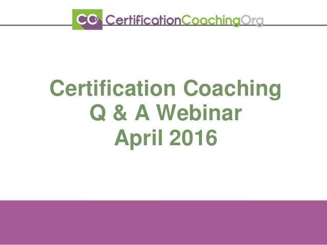 Certification Coaching Q & A Webinar April 2016