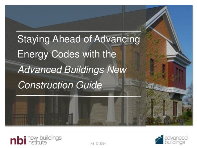 NBI © 2014 Staying Ahead of Advancing Energy Codes with the Advanced Buildings New Construction Guide
