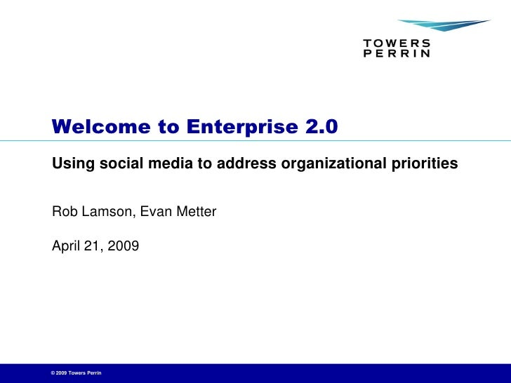 Welcome to Enterprise 2.0 Using social media to address organizational priorities   Rob Lamson, Evan Metter  April 21, 200...