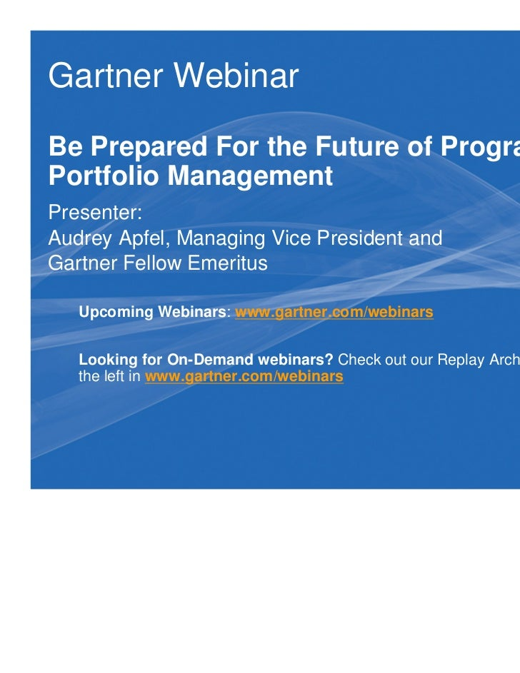Gartner WebinarBe Prepared For the Future of Program andPortfolio ManagementPresenter:Audrey Apfel, Managing Vice Presiden...