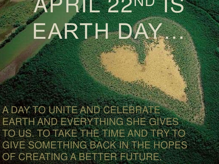 ND      APRIL         22               IS      EARTH DAY…   A DAY TO UNITE AND CELEBRATE EARTH AND EVERYTHING SHE GIVES TO...