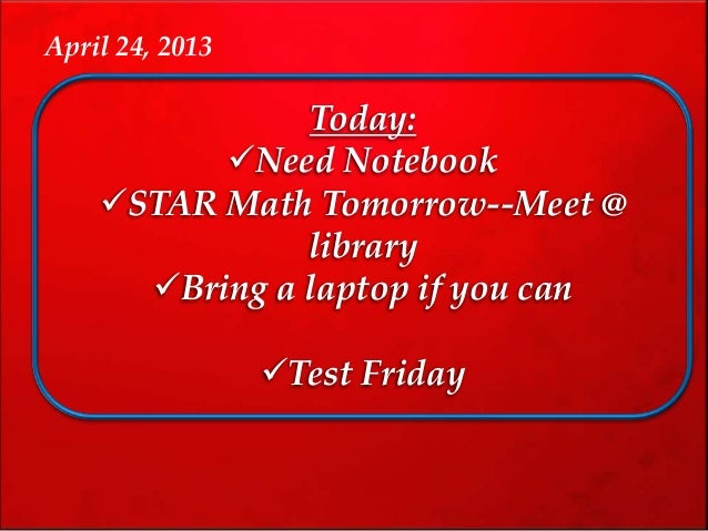 Today:Need NotebookSTAR Math Tomorrow--Meet @libraryBring a laptop if you canTest FridayApril 24, 2013