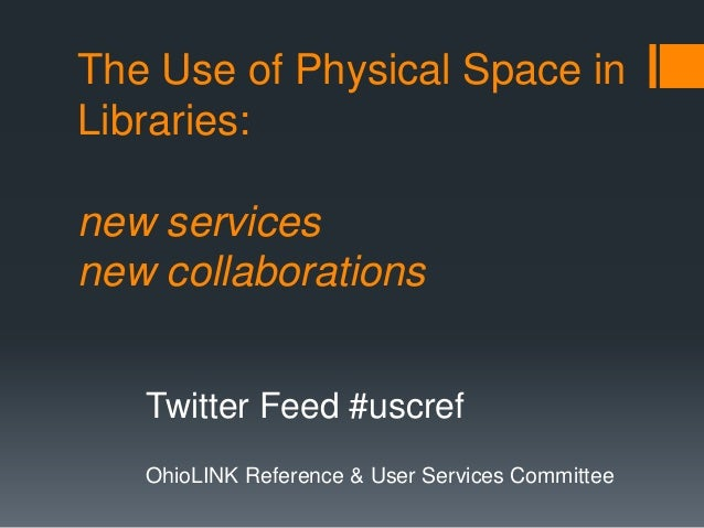 The Use of Physical Space inLibraries:new servicesnew collaborationsTwitter Feed #uscrefOhioLINK Reference & User Services...