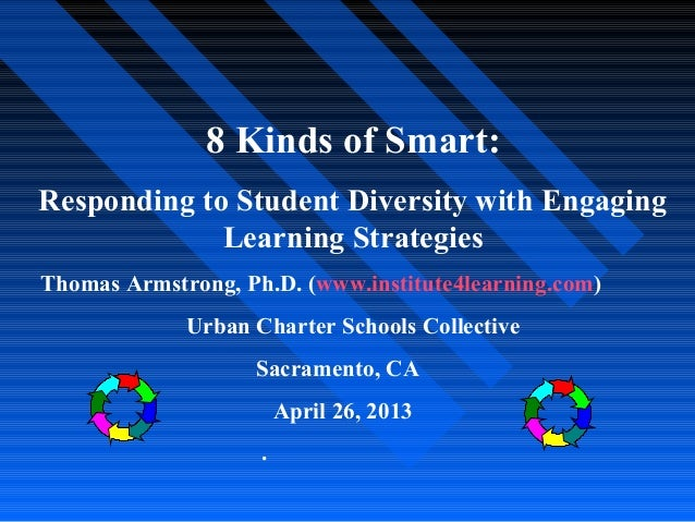 8 Kinds of Smart:Responding to Student Diversity with EngagingLearning StrategiesThomas Armstrong, Ph.D. (www.institute4le...