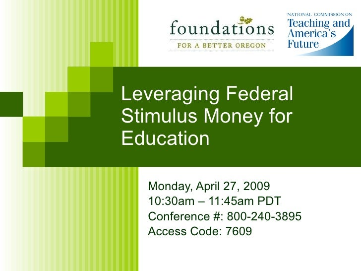 Leveraging Federal Stimulus Money for Education Monday, April 27, 2009 10:30am – 11:45am PDT Conference #: 800-240-3895 Ac...