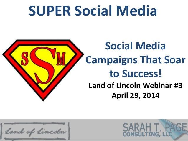 SUPER Social Media Social Media Campaigns That Soar to Success! Land of Lincoln Webinar #3 April 29, 2014