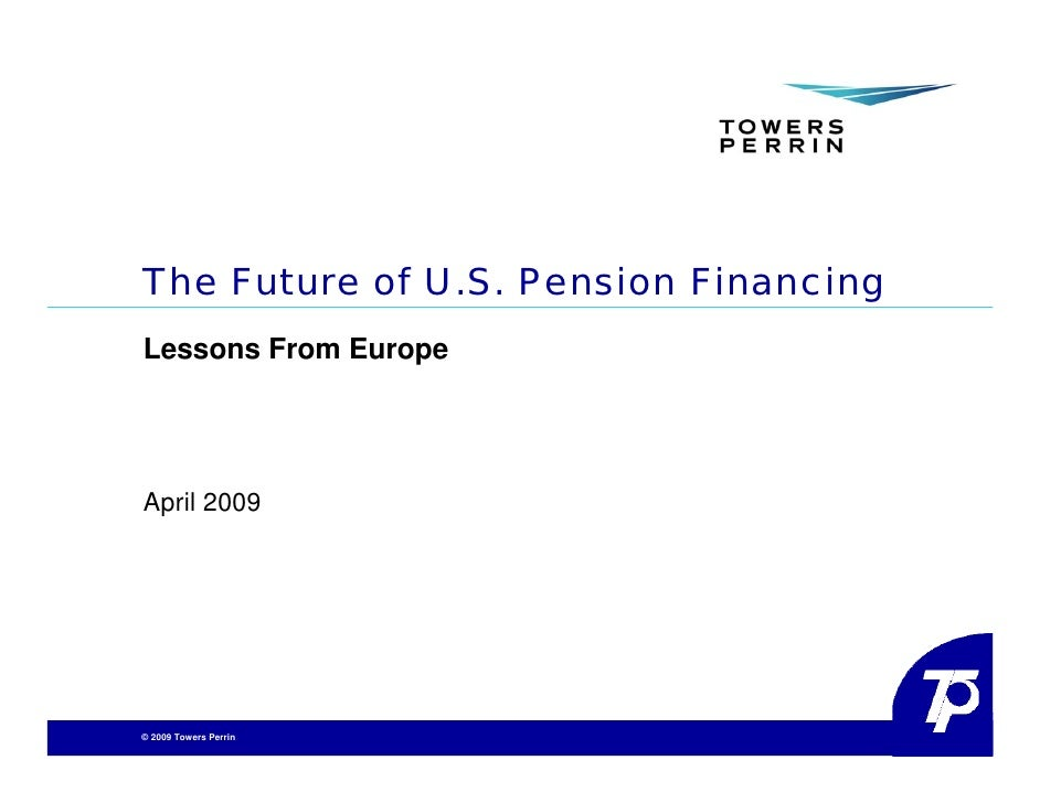 The Future of U.S. Pension Financing Lessons From Europe     April 2009     © 2009 Towers Perrin