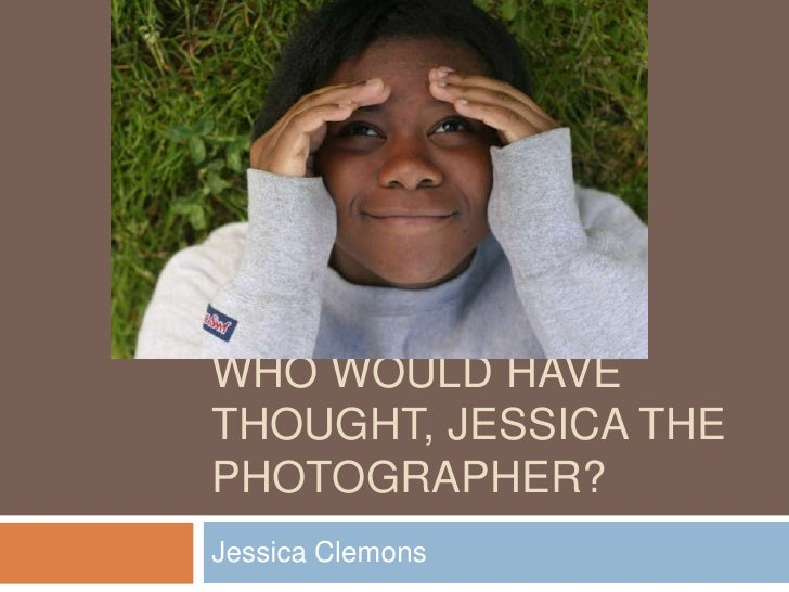 Who would have thought, Jessica the photographer?<br />Jessica Clemons<br />