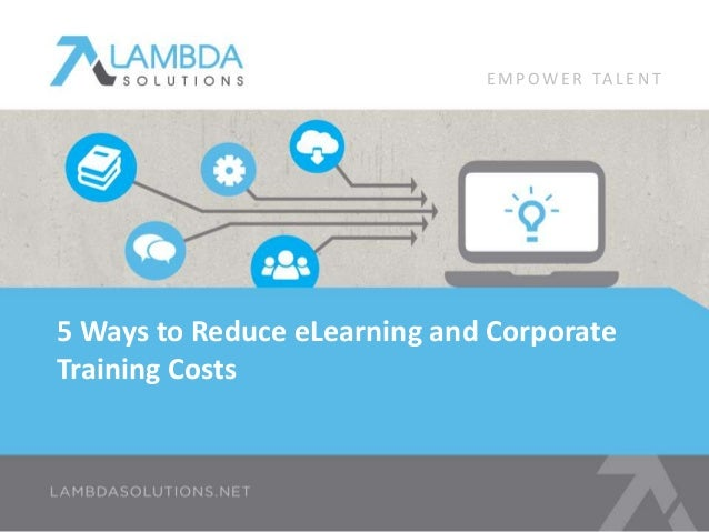 EMPOWE R TA L E N T  5 Ways to Reduce eLearning and Corporate  Training Costs