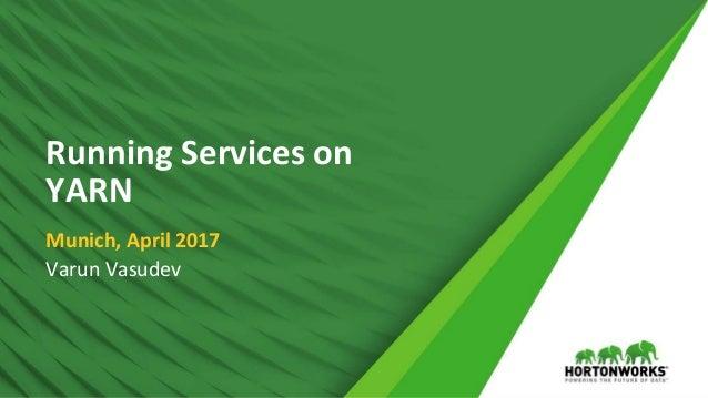 1 © Hortonworks Inc. 2011 – 2016. All Rights Reserved Running Services on YARN Munich, April 2017 Varun Vasudev