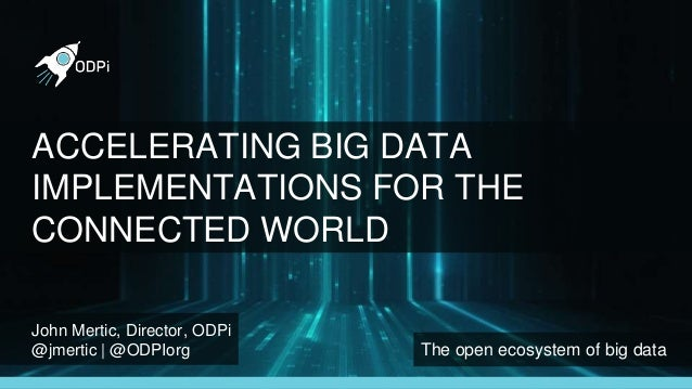 John Mertic, Director, ODPi @jmertic | @ODPIorg The open ecosystem of big data ACCELERATING BIG DATA IMPLEMENTATIONS FOR T...