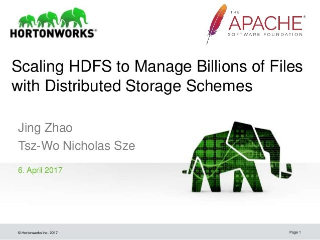 © Hortonworks Inc. 2017 Scaling HDFS to Manage Billions of Files with Distributed Storage Schemes Jing Zhao Tsz-Wo Nichola...