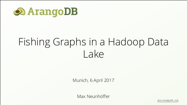 Fishing Graphs in a Hadoop Data Lake Max Neunhöffer Munich, 6 April 2017 www.arangodb.com