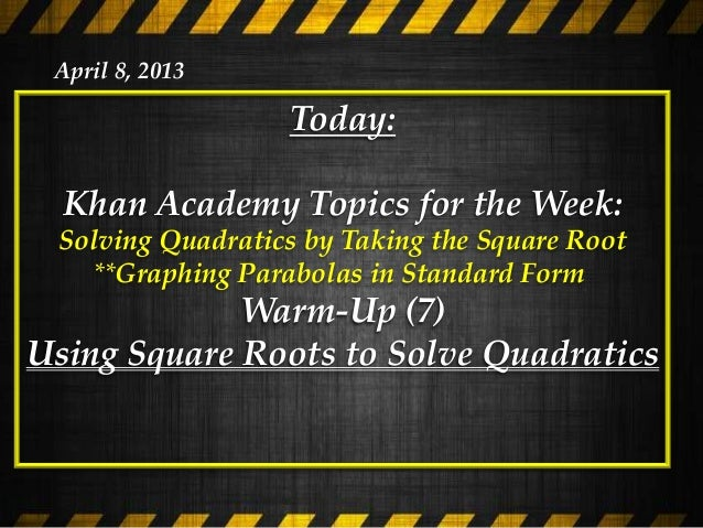 April 8, 2013                  Today:  Khan Academy Topics for the Week: Solving Quadratics by Taking the Square Root   **...