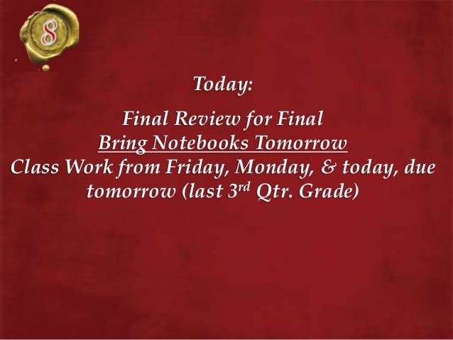 Today: Final Review for Final Bring Notebooks Tomorrow Class Work from Friday, Monday, & today, due tomorrow (last 3rd Qtr...