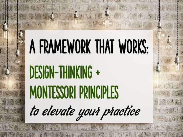 A Framework that Works: Design-Thinking + Montessori principles to elevate your practice 1