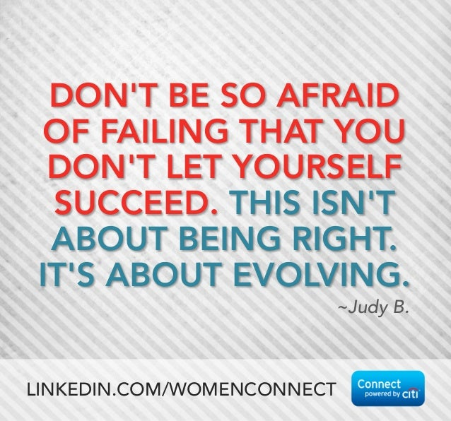 DON'T BE SO AFRAID OF FAILING THAT YOU DON'T LET YOURSELF SUCCEED. THIS ISN'T ABOUT BEING RIGHT. IT'S ABOUT EVOLVING.  ~Ju...