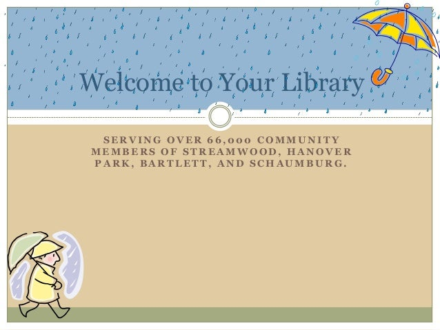Welcome to Your Library SERVING OVER 66,000 COMMUNITY MEMBERS OF STREAMWOOD, HANOVER PARK, BARTLETT, AND SCHAUMBURG.