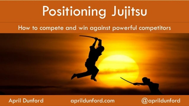 Positioning Jujitsu How to compete and win against powerful competitors April Dunford aprildunford.com @aprildunford