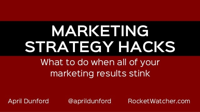 April Dunford @aprildunford RocketWatcher.com What to do when all of your marketing results stink MARKETING STRATEGY HACKS