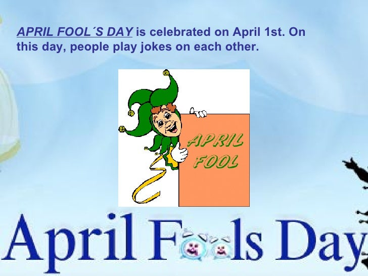 APRIL FOOL´S DAY  is celebrated on April 1st. On this day, people play jokes on each other.
