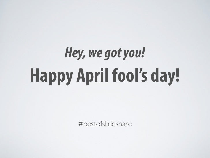 Hey, we got you! Happy April fool's day!         #bestofslideshare