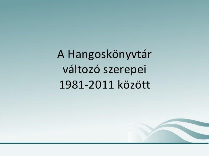 A Hangoskönyvtár változó szerepei 1981-2011 között