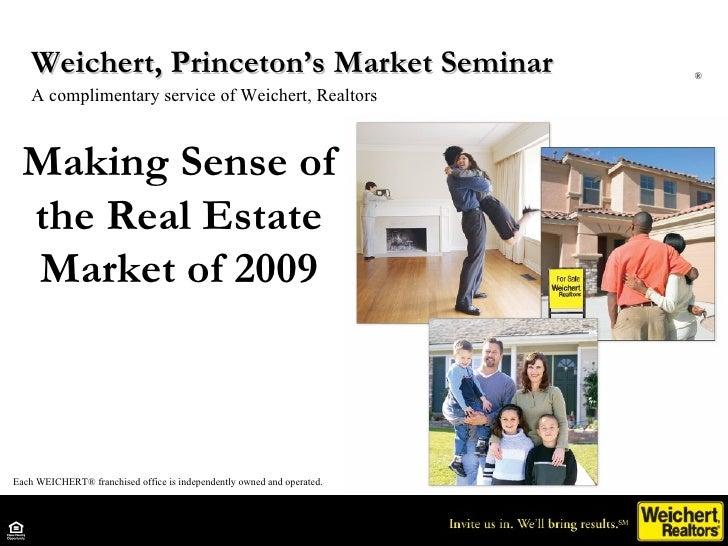 Making Sense of the Real Estate Market of 2009 Weichert, Princeton's Market Seminar  A complimentary service of Weichert, ...