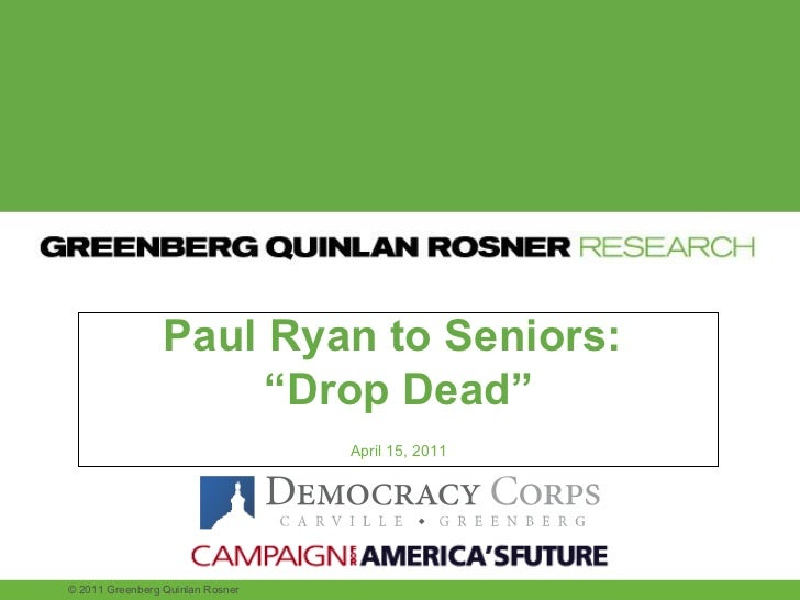 "Paul Ryan to Seniors:  "" Drop Dead"" April 15, 2011 © 2011 Greenberg Quinlan Rosner"