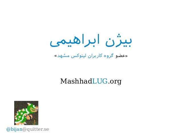 ابراهیم بیژن »عضومشهد لینوکس کاربران گروه« MashhadLUG.org @bijan@quitter.se