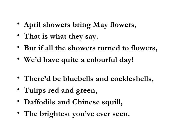 april showers bring may flowers The poem goes like this: april showers april showers bring may flowers, that is what they say but if all the showers turned to flowers, we'd have quite a colourful day.