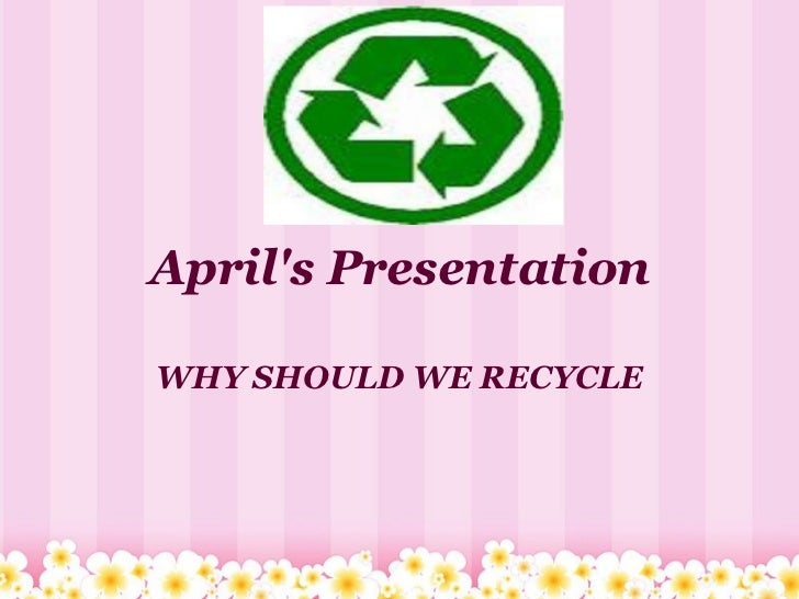 April's Presentation WHY SHOULD WE RECYCLE