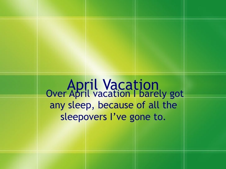 April Vacation Over April vacation I barely got any sleep, because of all the  sleepovers I've gone to.