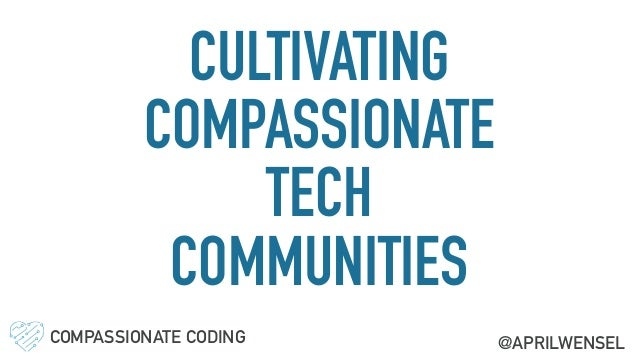 CULTIVATING COMPASSIONATE TECH COMMUNITIES COMPASSIONATE CODING @APRILWENSEL