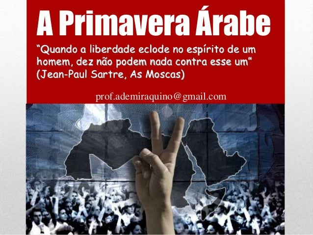 """A Primavera Árabe""""Quando a liberdade eclode no espírito de umhomem, dez não podem nada contra esse um""""(Jean-Paul Sartre, A..."""