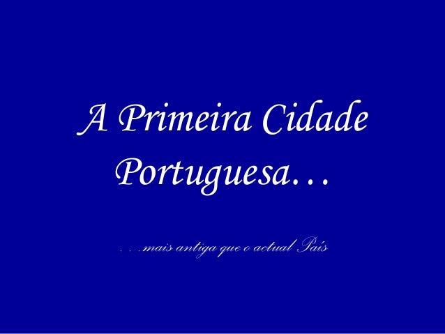 A Primeira Cidade Portuguesa… …mais antiga que o actual País