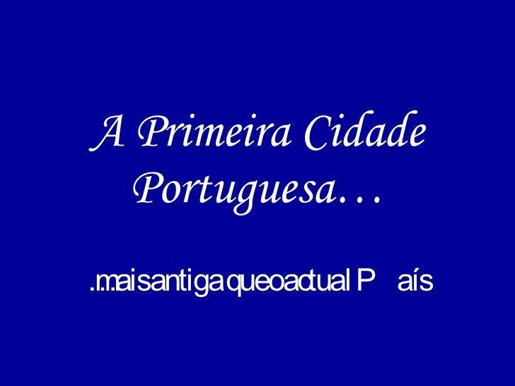 A Primeira Cidade Portuguesa… … mais antiga que o actual País