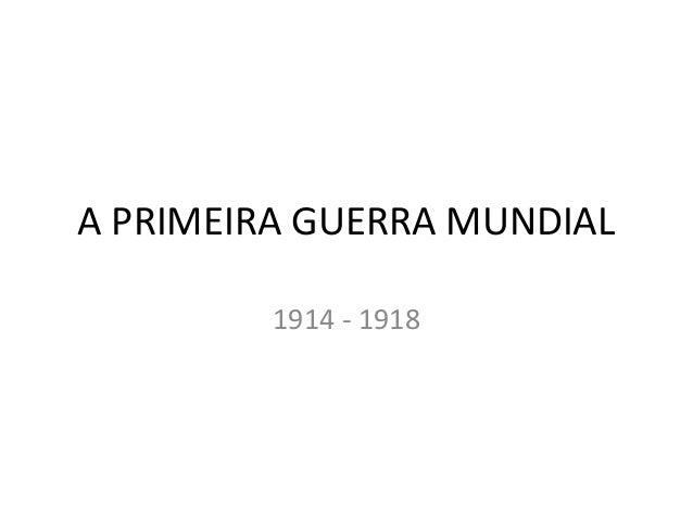 A PRIMEIRA GUERRA MUNDIAL         1914 - 1918