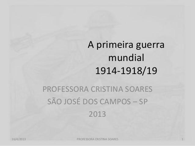 A primeira guerramundial1914-1918/19PROFESSORA CRISTINA SOARESSÃO JOSÉ DOS CAMPOS – SP201316/4/2013 PROFESSORA CRISTINA SO...