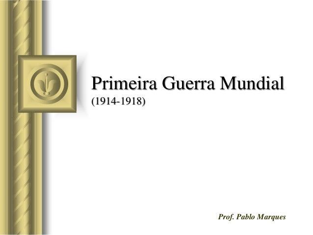 Primeira Guerra Mundial (1914-1918) Prof. Pablo Marques