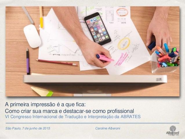 São Paulo, 7 de junho de 2015 Caroline Alberoni A primeira impressão é a que fica: Como criar sua marca e destacar-se como...