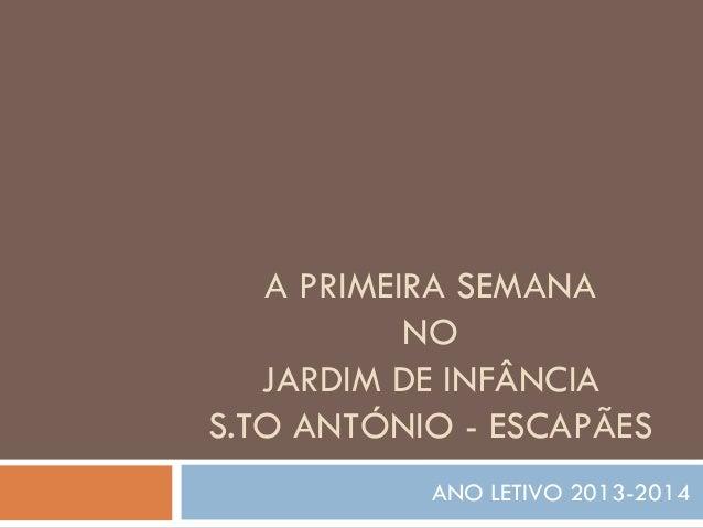 A PRIMEIRA SEMANA NO JARDIM DE INFÂNCIA S.TO ANTÓNIO - ESCAPÃES ANO LETIVO 2013-2014