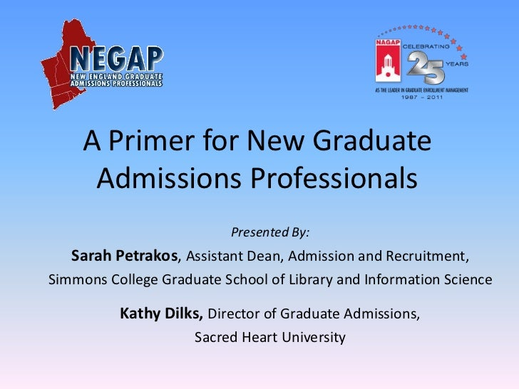 A Primer for New Graduate      Admissions Professionals                           Presented By:   Sarah Petrakos, Assistan...