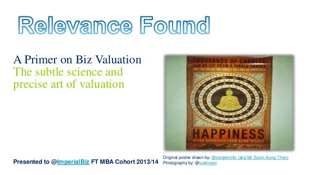 A Primer on Biz Valuation The subtle science and precise art of valuation  Presented to @ImperialBiz FT MBA Cohort 2013/14...