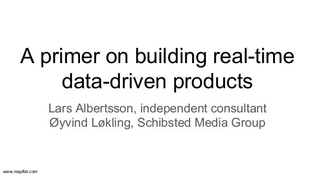 www.mapflat.com A primer on building real-time data-driven products Lars Albertsson, independent consultant Øyvind Løkling...