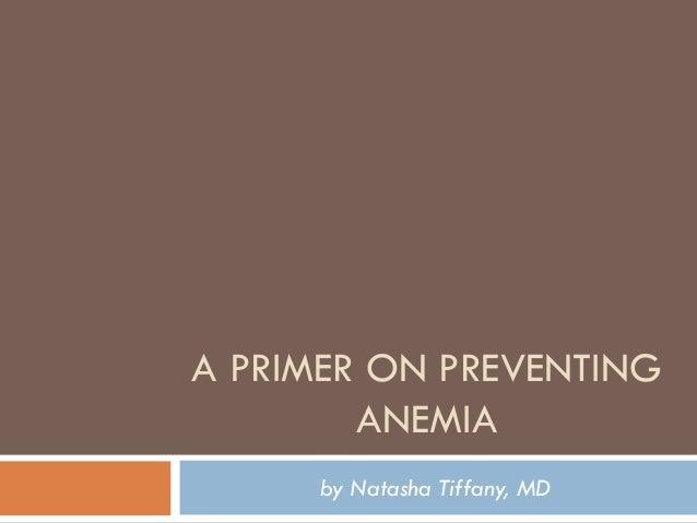 A PRIMER ON PREVENTING        ANEMIA      by Natasha Tiffany, MD