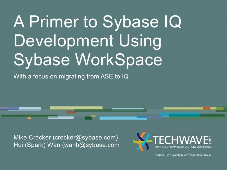 A Primer to Sybase IQ Development Using Sybase WorkSpace With a focus on migrating from ASE to IQ Mike Crocker (crocker@sy...