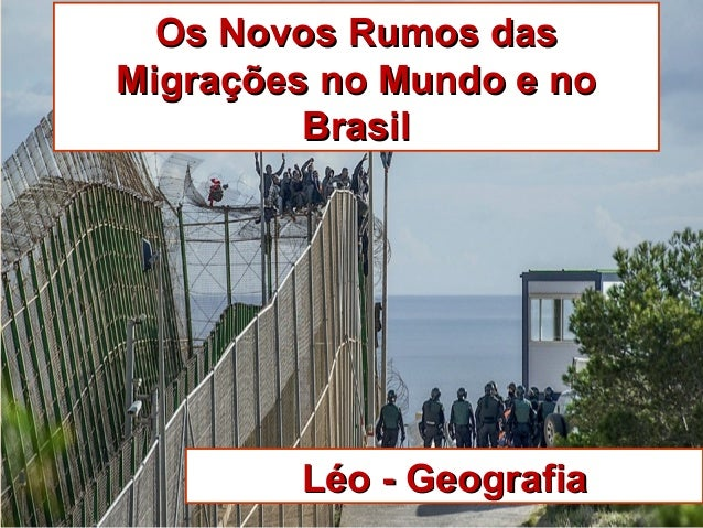 Os Novos Rumos dasOs Novos Rumos das Migrações no Mundo e noMigrações no Mundo e no BrasilBrasil Léo - GeografiaLéo - Geog...